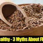 Is Flax Healthy – 3 Myths About Flax Seeds